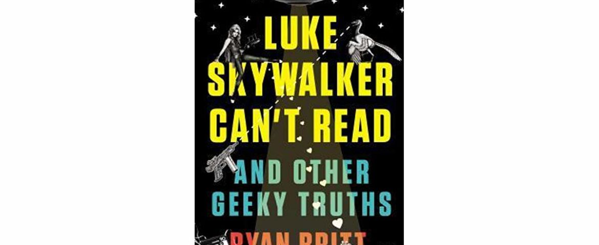 Book Review: 'Luke Skywalker Can't Read and Other Geeky Truths' by Ryan Britt