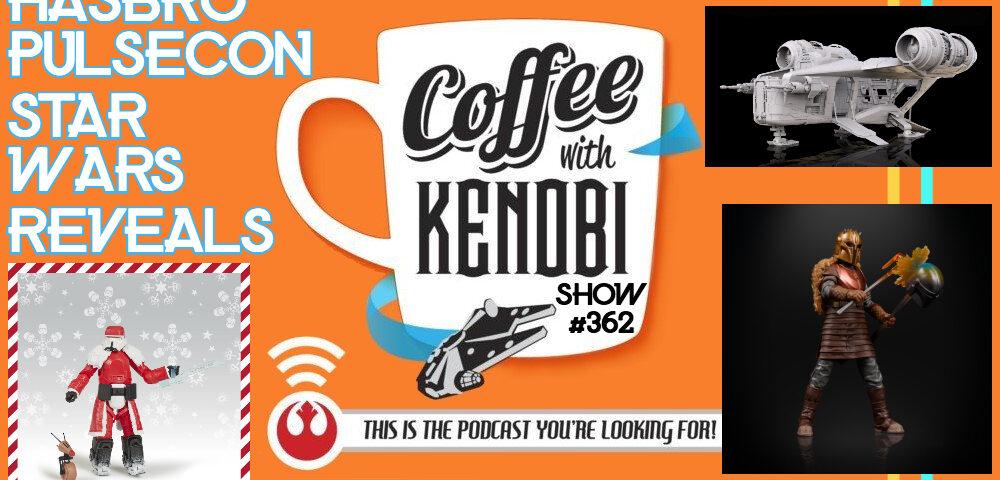 CWK Show #362: Hasbro PulseCon Star Wars Reveals